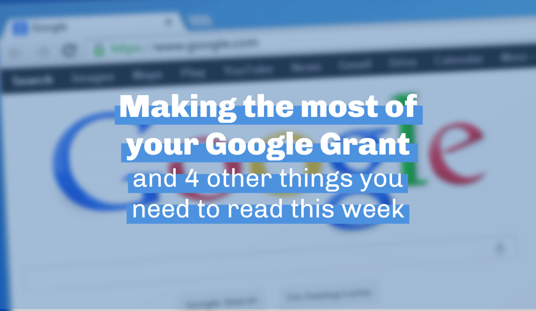 Making the most of your Google Grant and 4 other things you need to read