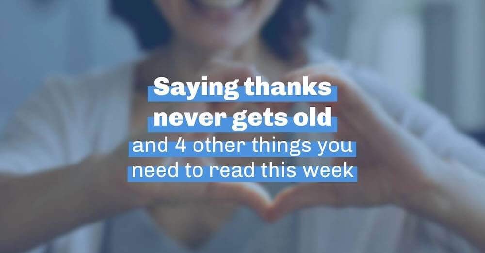 Saying thanks never gets old and 4 other things you need to read this week