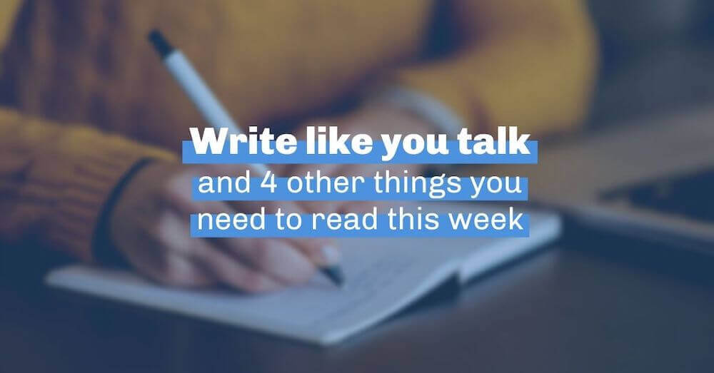 Write like you talk and 4 other things you need to know this week