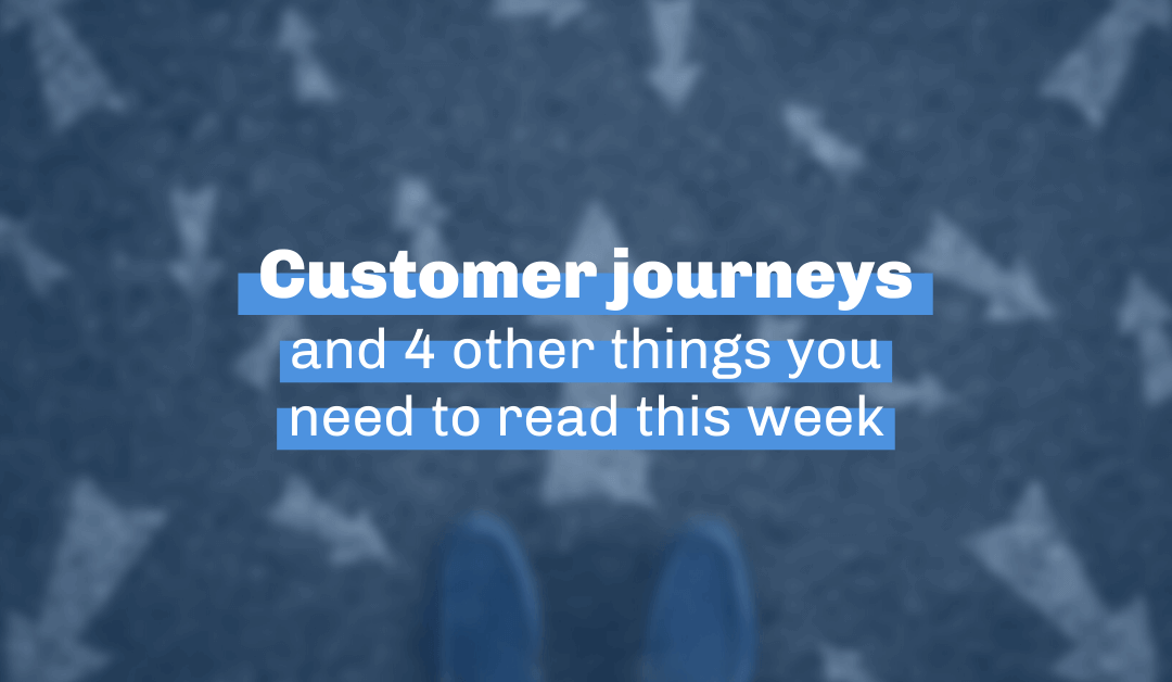 Customer journeys and 4 other things you need to read