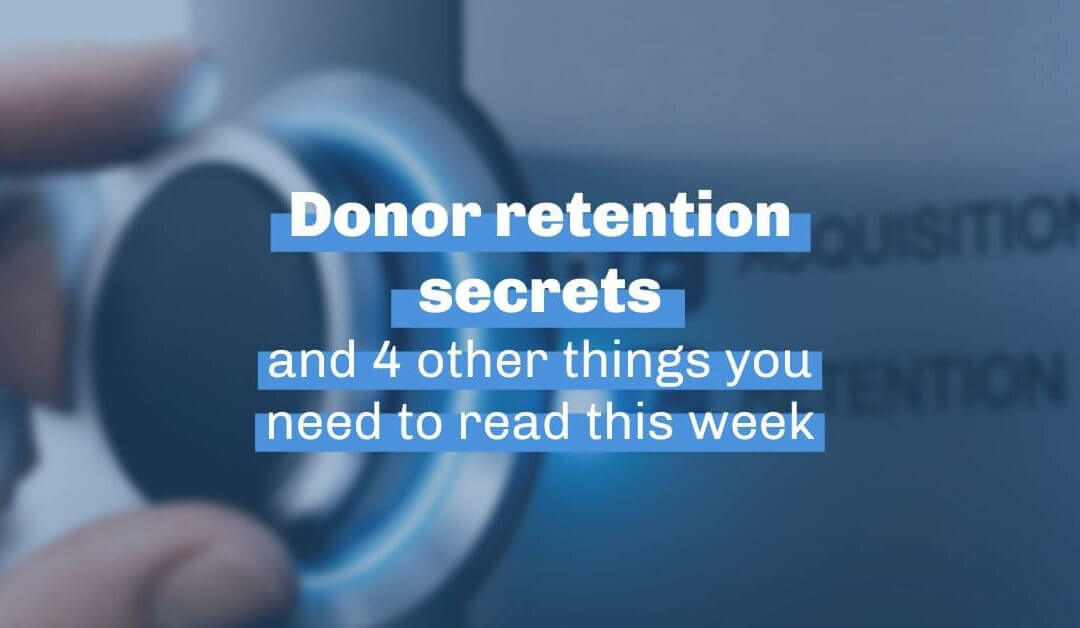 Donor retention secrets and 4 other things you need to read