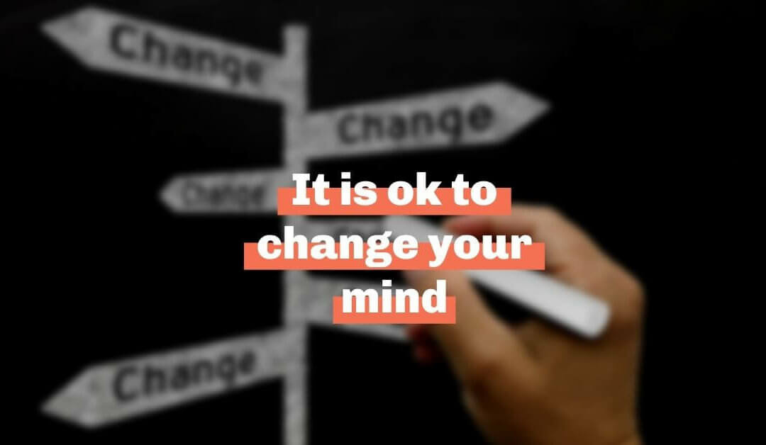 It is ok to change your mind