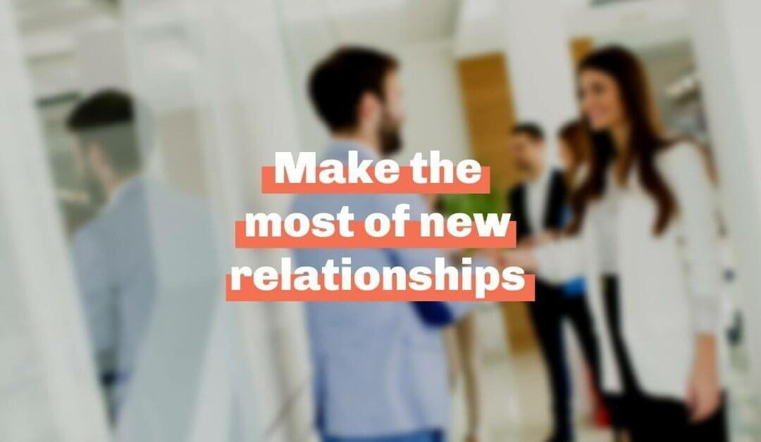 Make the most of new relationships