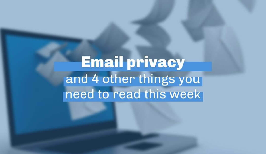 Email privacy protections and four other things you need to read