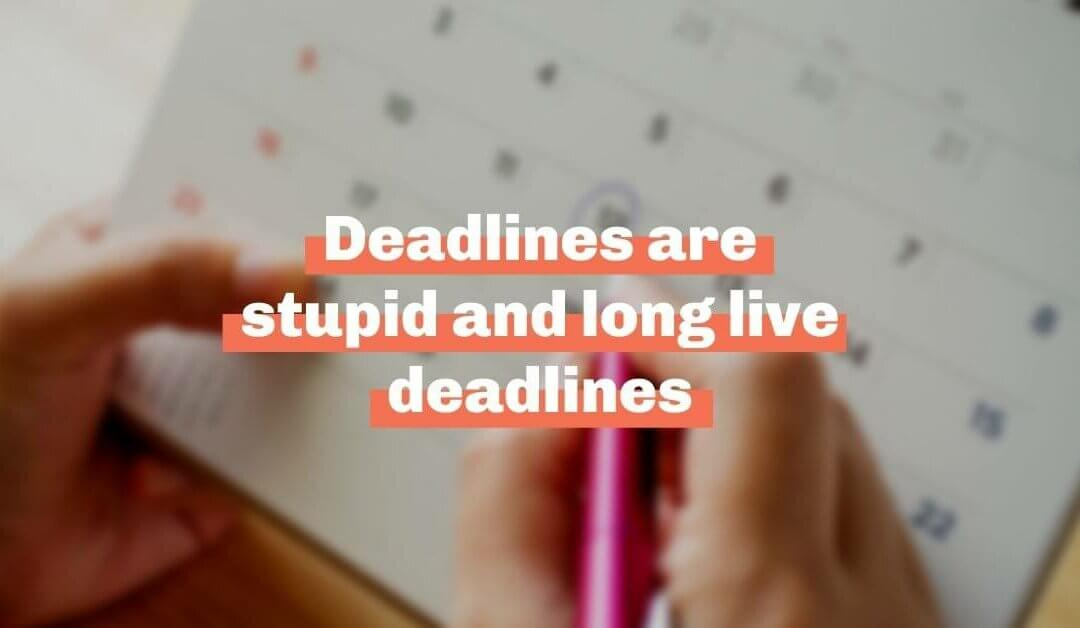 Deadlines are stupid and long live deadlines