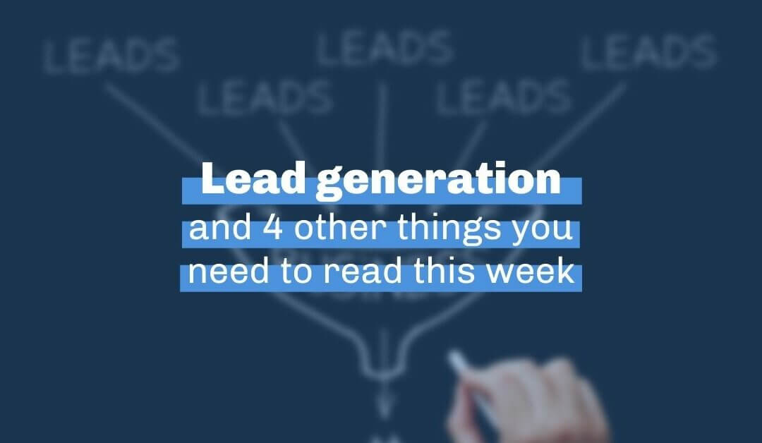 Lead generation and 4 other things you need to read this week