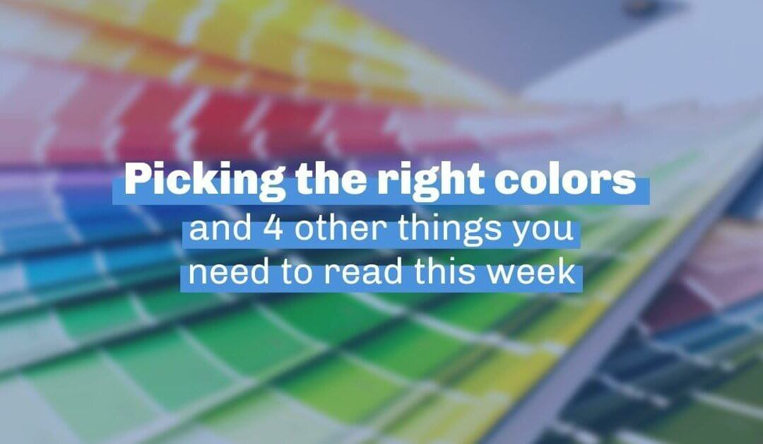 Picking the right colors and 4 other things you need to read this week