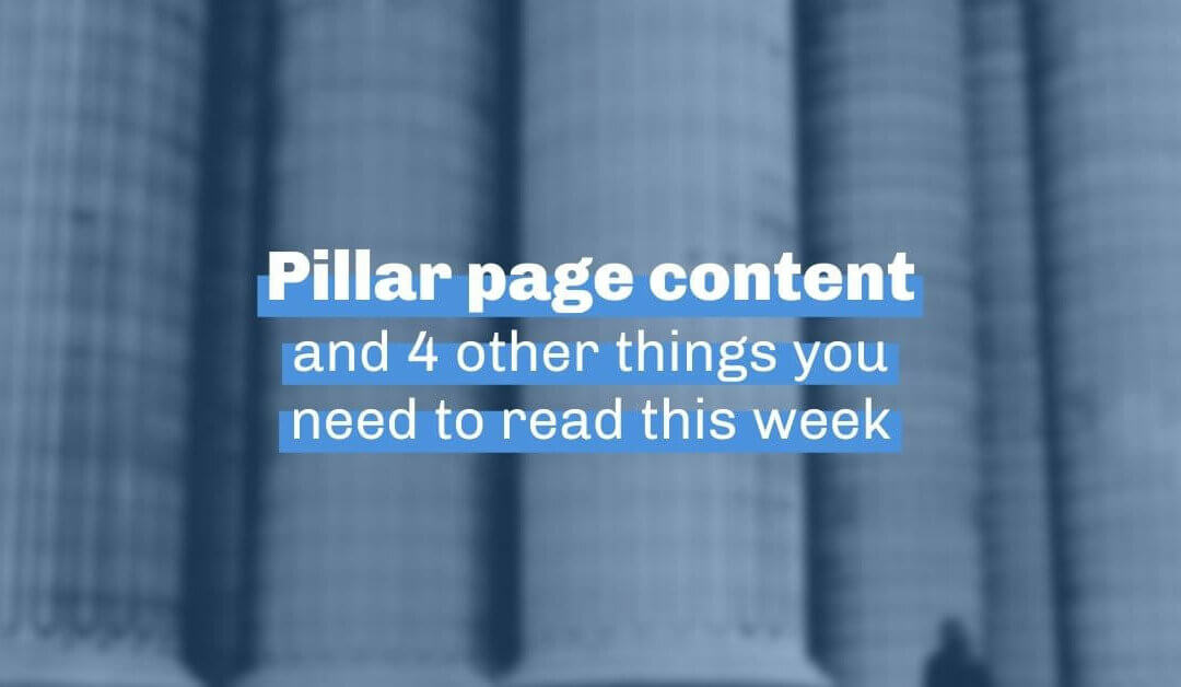 Pillar page content and 4 other things you need to read this week