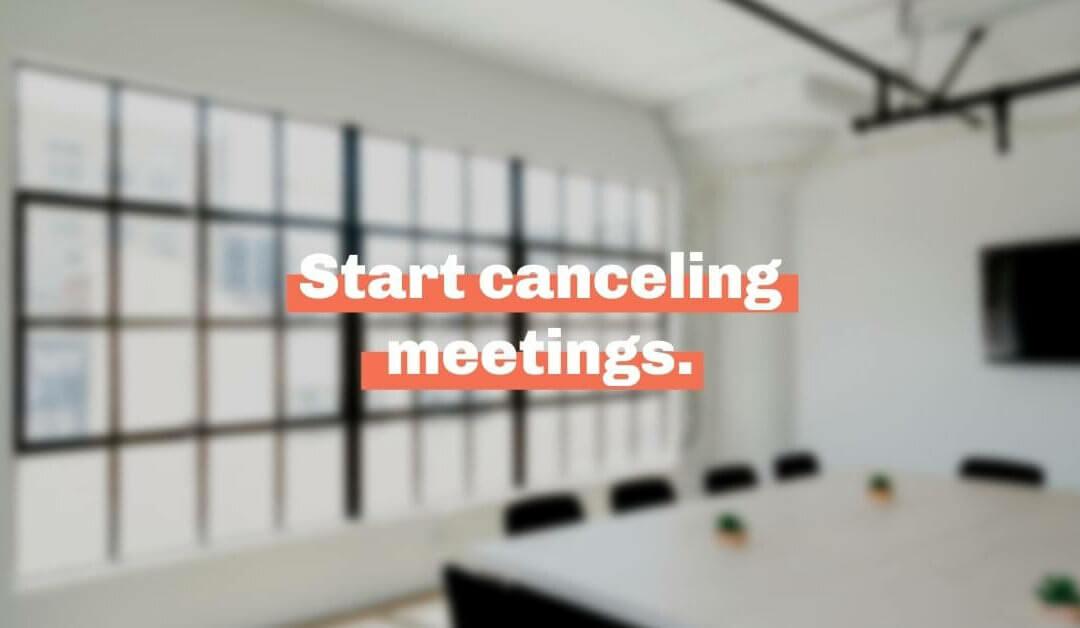 Start canceling meetings