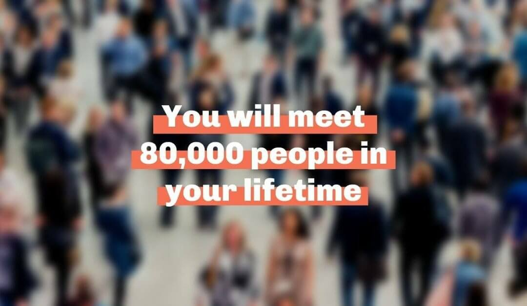 You will meet 80,000 people in your lifetime