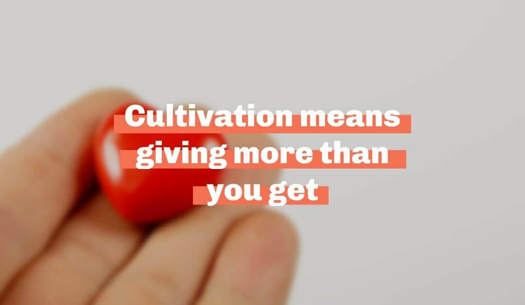 Cultivation means giving more than you get