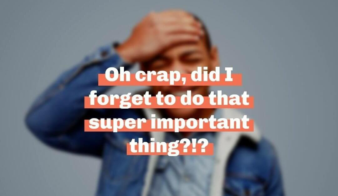 Oh crap, did I forget to do that super important thing?!?